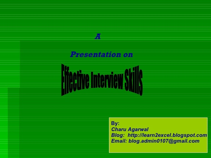 A  Presentation on Effective Interview Skills By: Charu Agarwal Blog:  http://learn2excel.blogspot.com Email: blog.admin01...