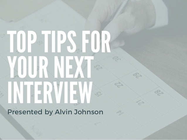 TOP TIPS FOR YOUR NEXT INTERVIEW Presented by Alvin Johnson