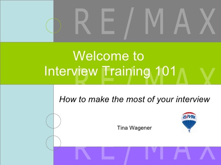 How to make the most of your interview Tina Wagener Welcome to  Interview Training 101 R E / M A X R E / M A X R E / M A X