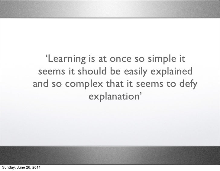 'Learning is at once so simple it                 seems it should be easily explained                and so complex that i...