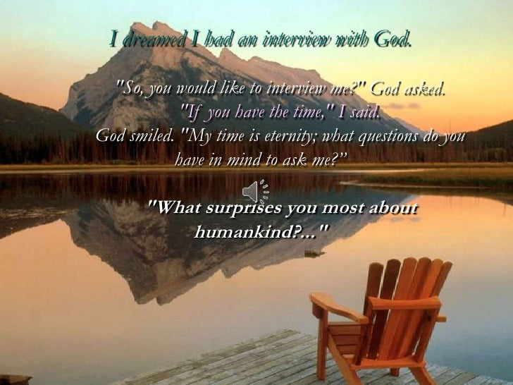 "I dreamed I had an interview with God.  ""So, you would like to interview me?"" God asked.            ""If you have the time,..."