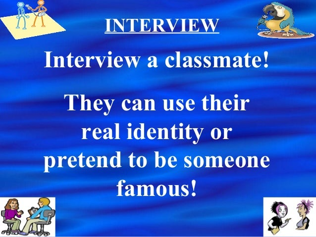 INTERVIEWInterview a classmate!They can use theirreal identity orpretend to be someonefamous!