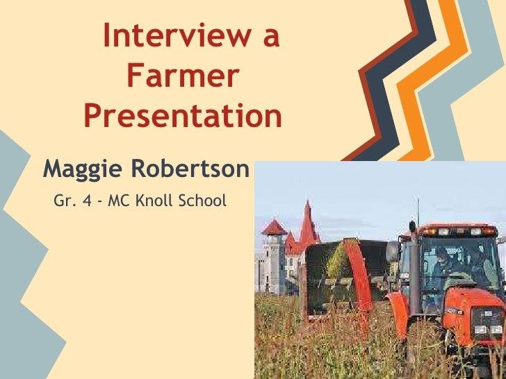 Interview a      Farmer   PresentationMaggie RobertsonGr. 4 - MC Knoll School