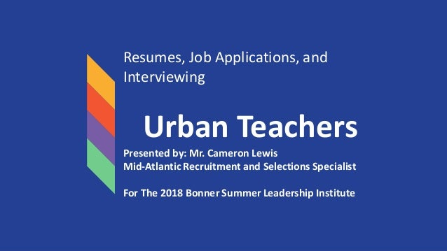 Resumes, Job Applications, and Interviewing Urban Teachers Presented by: Mr. Cameron Lewis Mid-Atlantic Recruitment and Se...