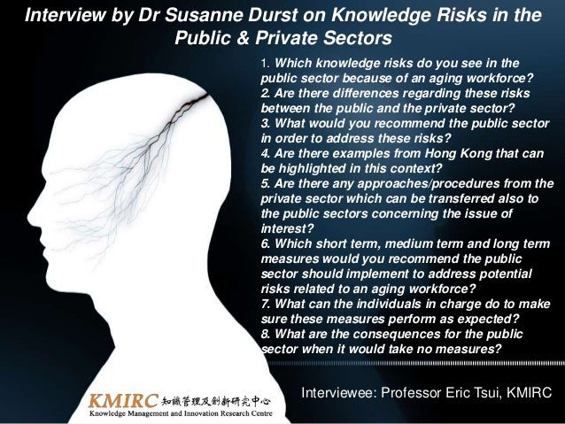 Interview by Dr Susanne Durst on Knowledge Risks in the Public & Private Sectors 1. Which knowledge risks do you see in th...