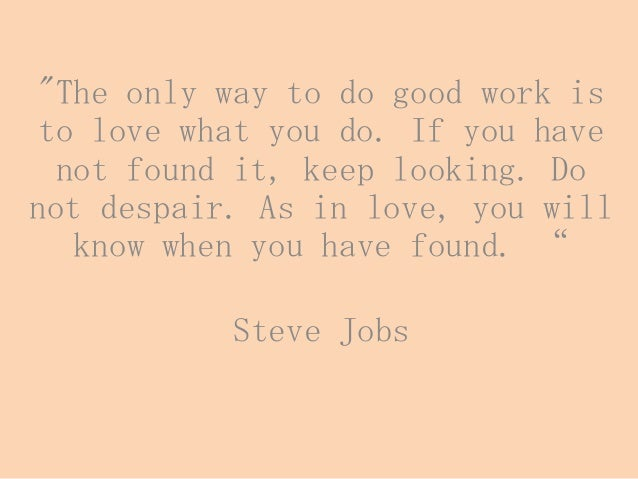 """The only way to do good work is to love what you do. If you have not found it, keep looking. Do not despair. As in love, ..."