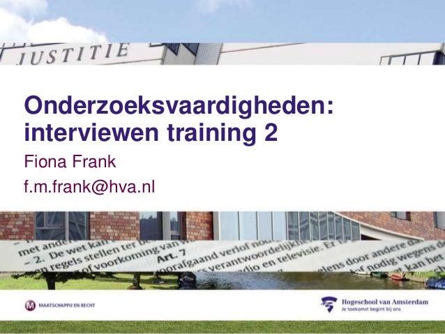 Onderzoeksvaardigheden:interviewen training 2Fiona Frankf.m.frank@hva.nl