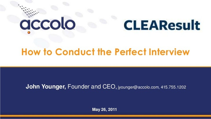 How to Conduct the Perfect Interview<br />John Younger, Founder and CEO, jyounger@accolo.com, 415.755.1202<br />May 26, 20...