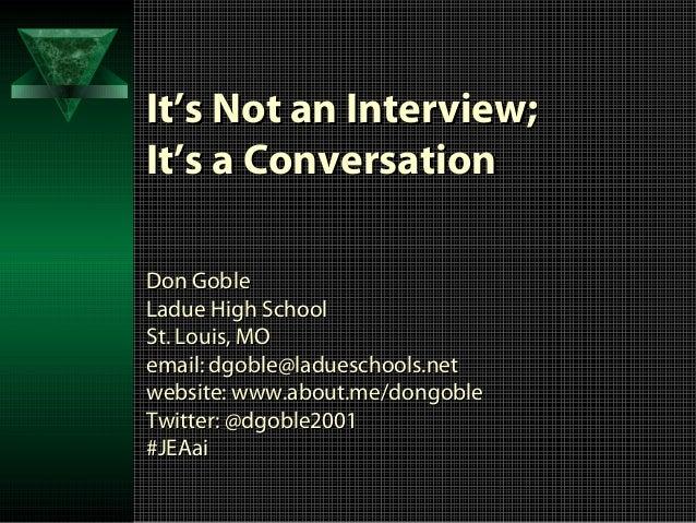 It's Not an Interview;It's a ConversationDon GobleLadue High SchoolSt. Louis, MOemail: dgoble@ladueschools.netwebsite: www...