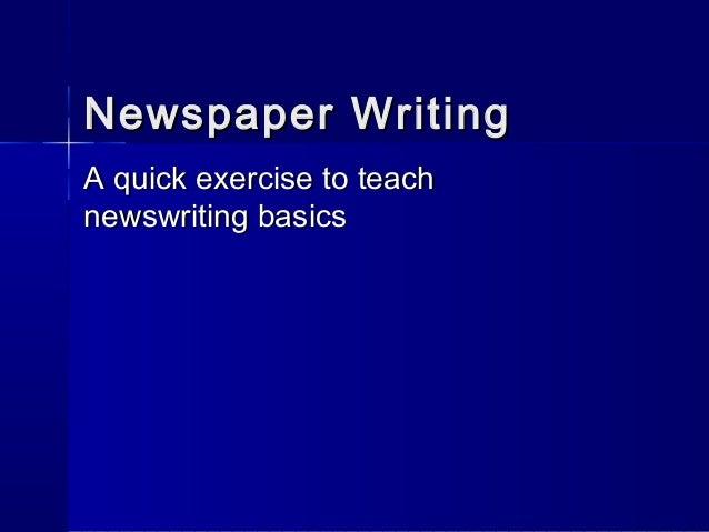 Newspaper WritingNewspaper Writing A quick exercise to teachA quick exercise to teach newswriting basicsnewswriting basics