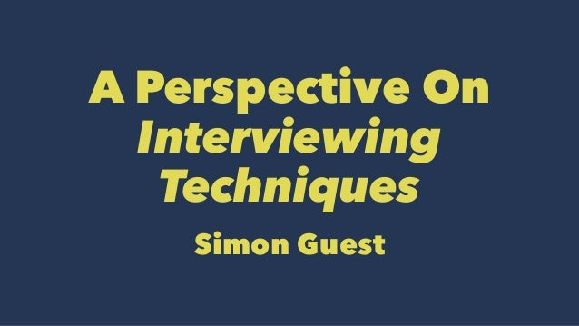 A Perspective On Interviewing Techniques Simon Guest