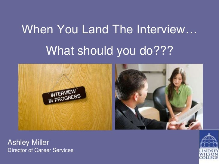 When You Land The Interview…               What should you do???Ashley MillerDirector of Career Services