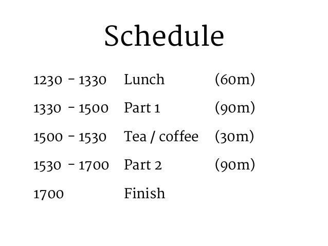 Schedule 1230 - 1330  Lunch     (60m)  1330 - 1500  Part 1     (90m)  1500 - 1530  Tea / coffee  (...
