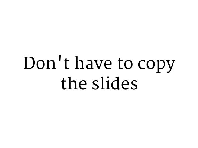 Don't have to copy the slides