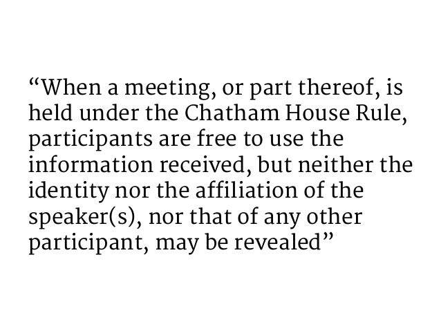 """""""When a meeting, or part thereof, is held under the Chatham House Rule, participants are free to use the information recei..."""