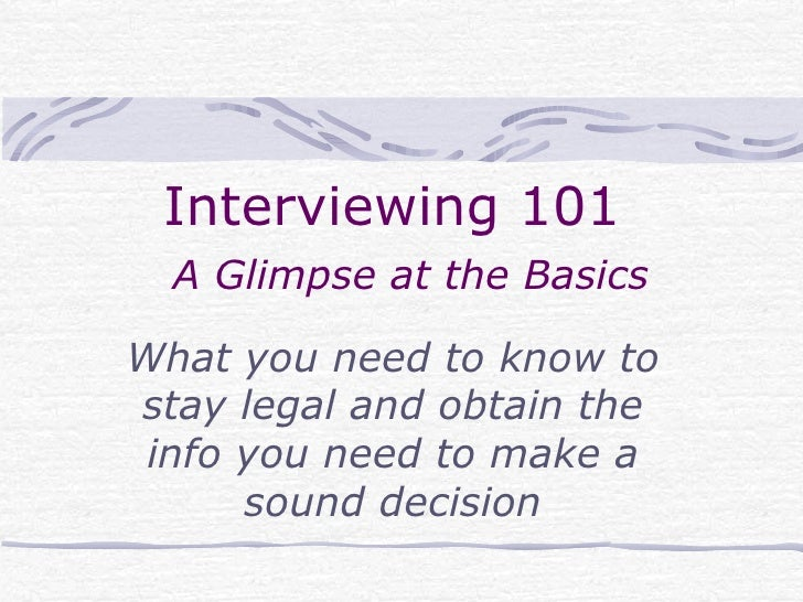 Interviewing 101    A Glimpse at the Basics What you need to know to stay legal and obtain the info you need to make a sou...