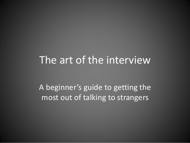The art of the interview  A beginner's guide to getting the  most out of talking to strangers