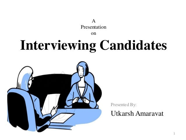 A Presentation on Interviewing Candidates Presented By: Utkarsh Amaravat 1