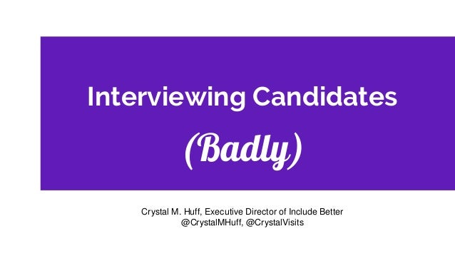 Interviewing Candidates (Badly) Crystal M. Huff, Executive Director of Include Better @CrystalMHuff, @CrystalVisits