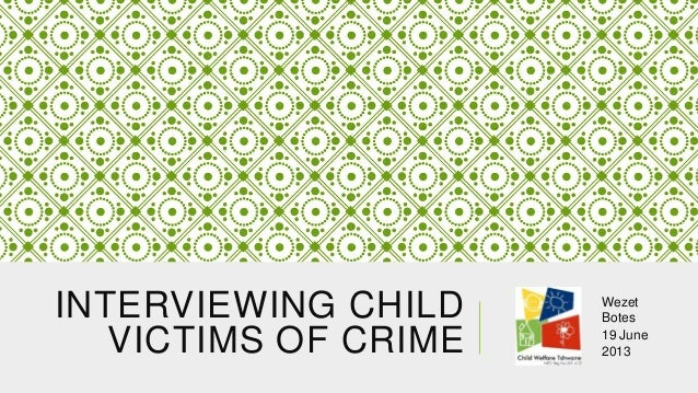 INTERVIEWING CHILD VICTIMS OF CRIME  Wezet Botes 19 June 2013