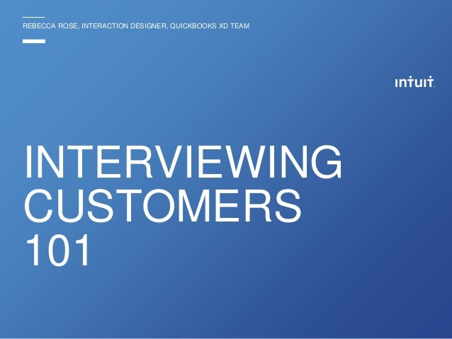 REBECCA ROSE, INTERACTION DESIGNER, QUICKBOOKS XD TEAM INTERVIEWING CUSTOMERS 101