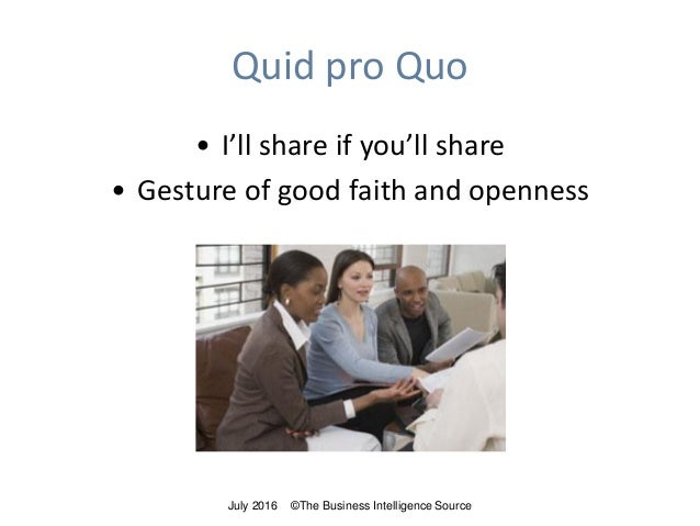Quid pro Quo • I'll share if you'll share • Gesture of good faith and openness July 2016 ©The Business Intelligence Source