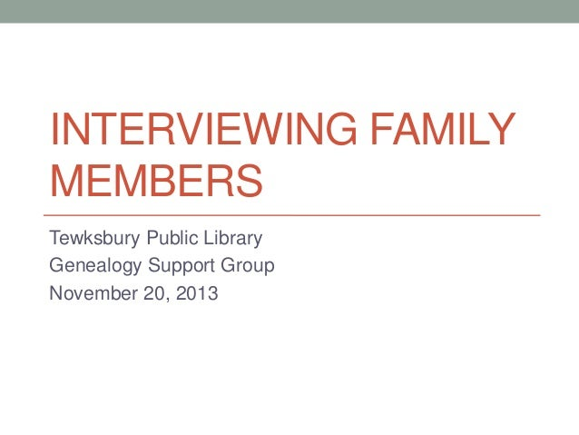 INTERVIEWING FAMILY MEMBERS Tewksbury Public Library Genealogy Support Group November 20, 2013