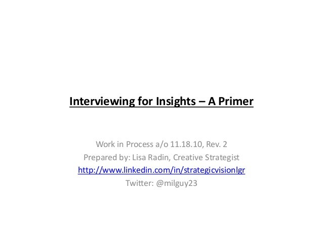 Interviewing for Insights – A Primer Work in Process a/o 11.18.10, Rev. 2 Prepared by: Lisa Radin, Creative Strategist htt...
