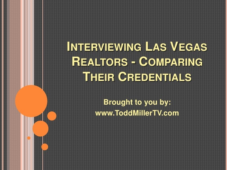 INTERVIEWING LAS VEGAS REALTORS - COMPARING   THEIR CREDENTIALS     Brought to you by:    www.ToddMillerTV.com