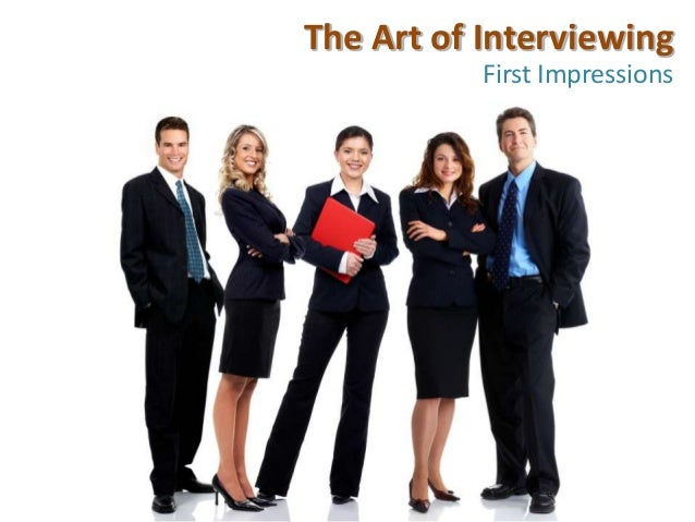 The Art of Interviewing           First Impressions