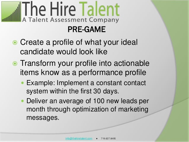 info@thehiretalent.com ● 719.637.8495 PRE-GAME  Create a profile of what your ideal candidate would look like  Transform...