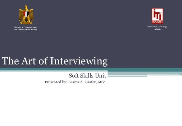 The Art of InterviewingSoft Skills UnitPresented by: Basma A. Gaafar, MSc.Ministry of Communicationsand Information Techno...