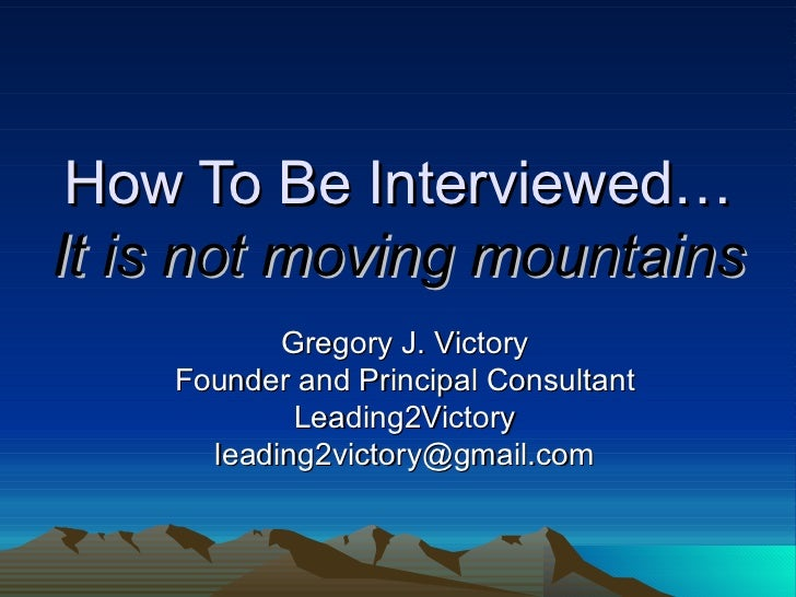How To Be Interviewed… It is not moving mountains Gregory J. Victory Founder and Principal Consultant Leading2Victory [ema...