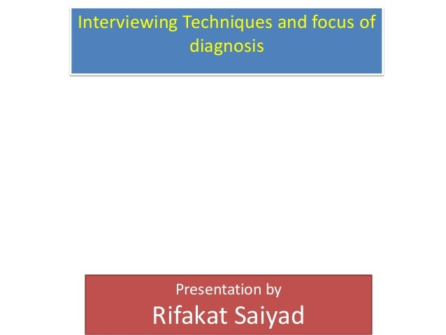 Interviewing Techniques and focus of              diagnosis           Presentation by        Rifakat Saiyad