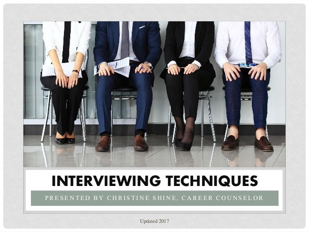 P R E S E N T E D B Y C H R I S T I N E S H I N E , C A R E E R C O U N S E L O R INTERVIEWING TECHNIQUES Updated 2017