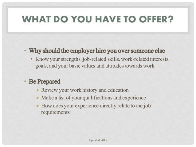 WHAT DO YOU HAVE TO OFFER? • Why should the employer hire you over someone else • Know your strengths, job-related skills,...