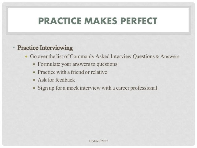 PRACTICE MAKES PERFECT • Practice Interviewing  Go over the list of Commonly Asked Interview Questions & Answers  Formul...
