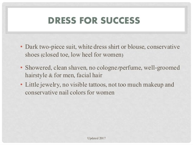 DRESS FOR SUCCESS • Dark two-piece suit, white dress shirt or blouse, conservative shoes (closed toe, low heel for women) ...