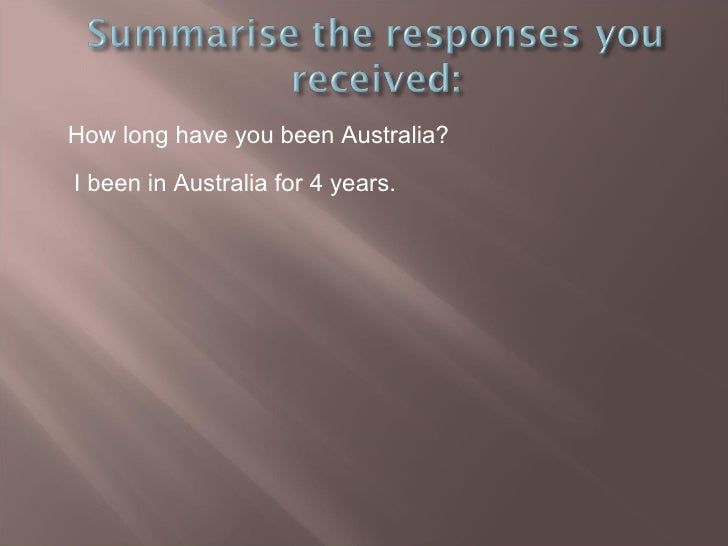 How long have you been Australia? I been in Australia for 4 years.