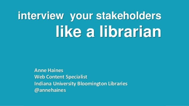 interview your stakeholders like a librarian Anne Haines Web Content Specialist Indiana University Bloomington Libraries @...