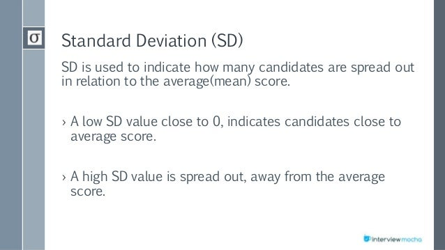 Standard Deviation (SD) SD is used to indicate how many candidates are spread out in relation to the average(mean) score. ...