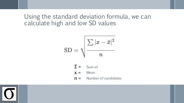 Using the standard deviation formula, we can calculate high and low SD values Sum of Mean Number of candidates