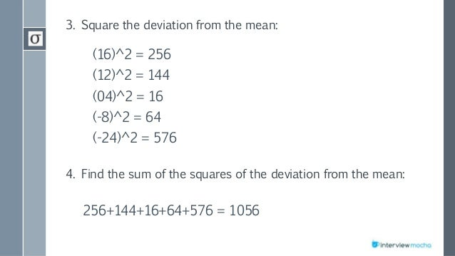 3. Square the deviation from the mean: (16)^2 = 256 (12)^2 = 144 (04)^2 = 16 (-8)^2 = 64 (-24)^2 = 576 4. Find the sum of ...