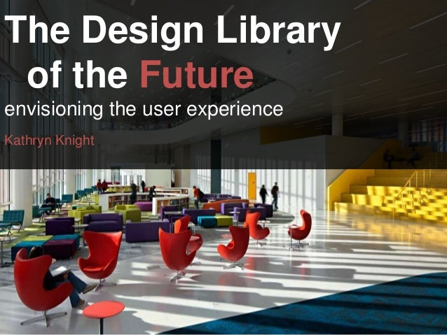 The Design Library of the Future envisioning the user experience Kathryn Knight