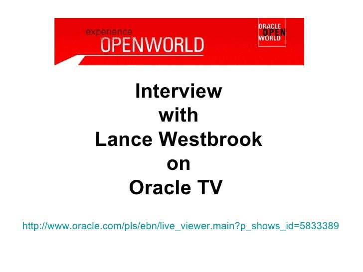 Interview  with  Lance Westbrook  on  Oracle TV  http:// www.oracle.com/pls/ebn/live_viewer.main?p_shows_id =5833389