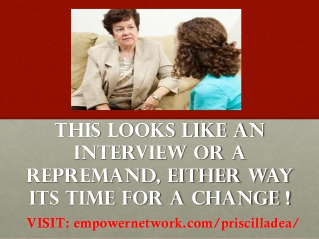 THIS LOOKS LIKE AN     INTERVIEW OR AREPREMAND, EITHER WAYITS TIME FOR A CHANGE !VISIT: empowernetwork.com/priscilladea/