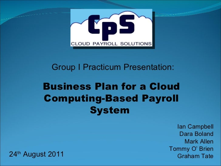 Group I Practicum Presentation: Ian Campbell Dara Boland Mark Allen Tommy O' Brien Graham Tate Business Plan for a Cloud C...