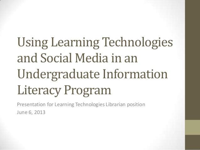Using Learning Technologiesand Social Media in anUndergraduate InformationLiteracy ProgramPresentation for Learning Techno...