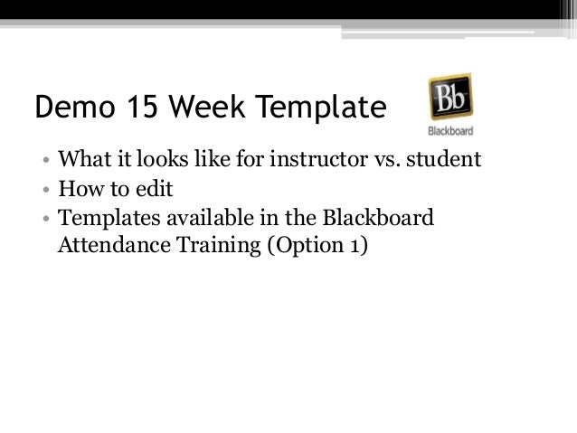 Demo 15 Week Template • What it looks like for instructor vs. student • How to edit • Templates available in the Blackboar...