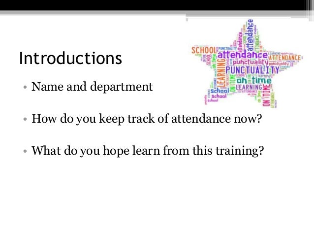 Introductions • Name and department • How do you keep track of attendance now? • What do you hope learn from this training?
